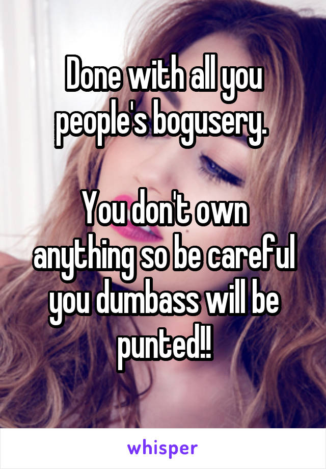 Done with all you people's bogusery.   You don't own anything so be careful you dumbass will be punted!!