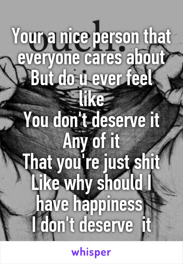 Your a nice person that everyone cares about But do u ever feel like You don't deserve it Any of it That you're just shit Like why should I have happiness  I don't deserve  it