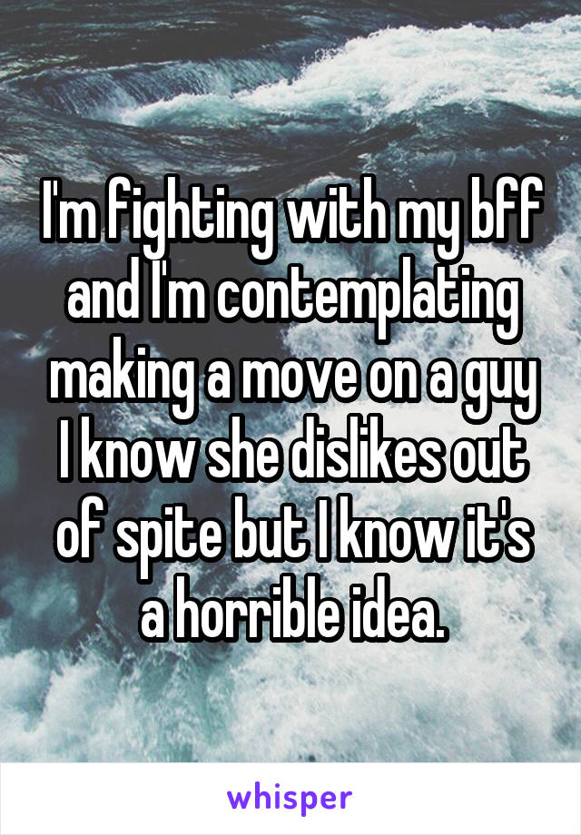 I'm fighting with my bff and I'm contemplating making a move on a guy I know she dislikes out of spite but I know it's a horrible idea.