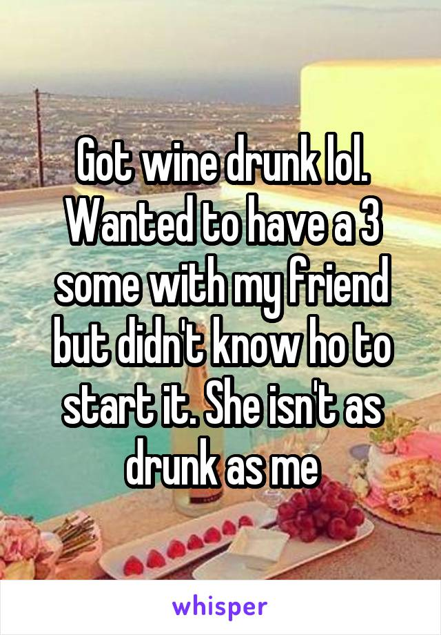 Got wine drunk lol. Wanted to have a 3 some with my friend but didn't know ho to start it. She isn't as drunk as me