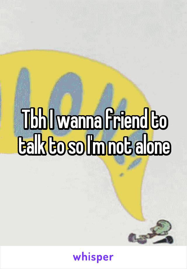 Tbh I wanna friend to talk to so I'm not alone