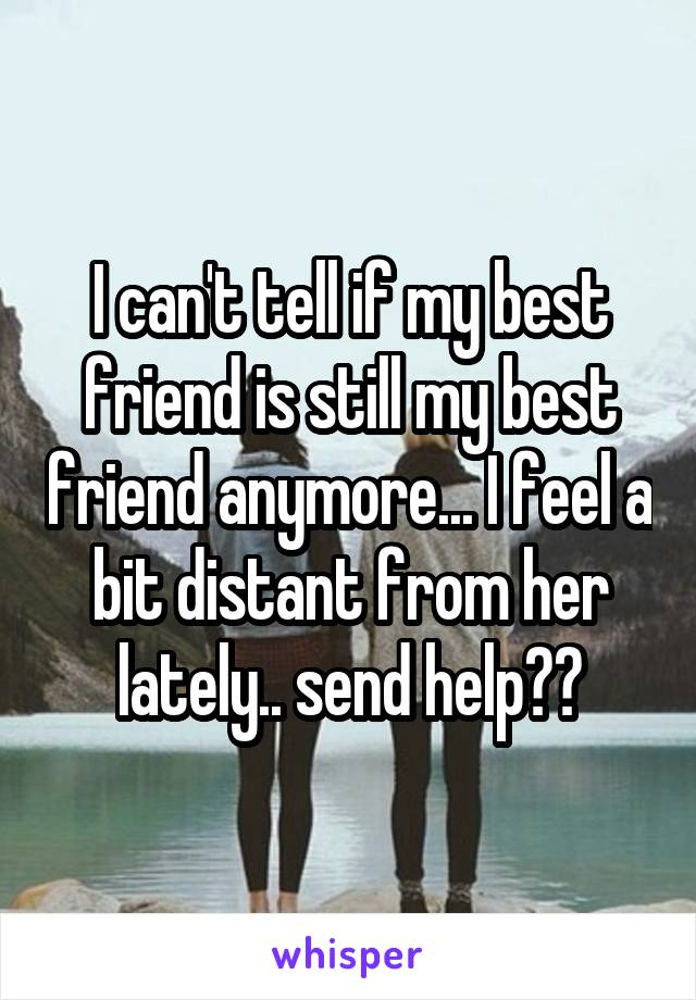 I can't tell if my best friend is still my best friend anymore... I feel a bit distant from her lately.. send help??
