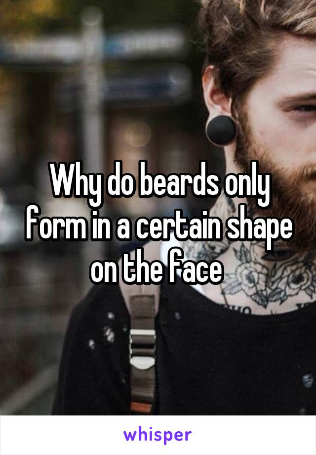 Why do beards only form in a certain shape on the face