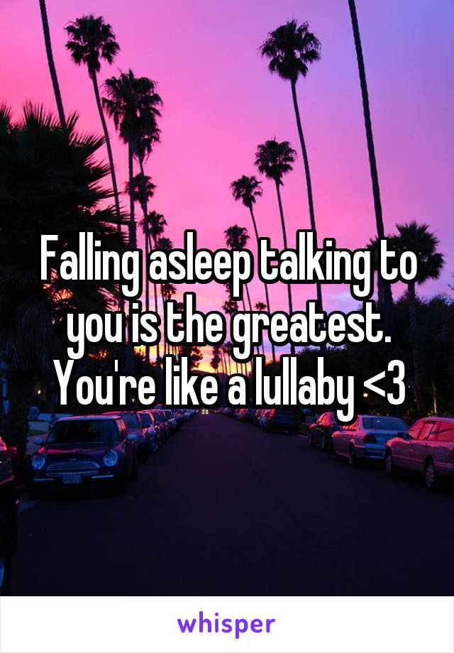 Falling asleep talking to you is the greatest. You're like a lullaby <3