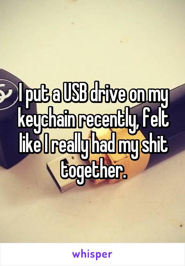 I put a USB drive on my keychain recently, felt like I really had my shit together.
