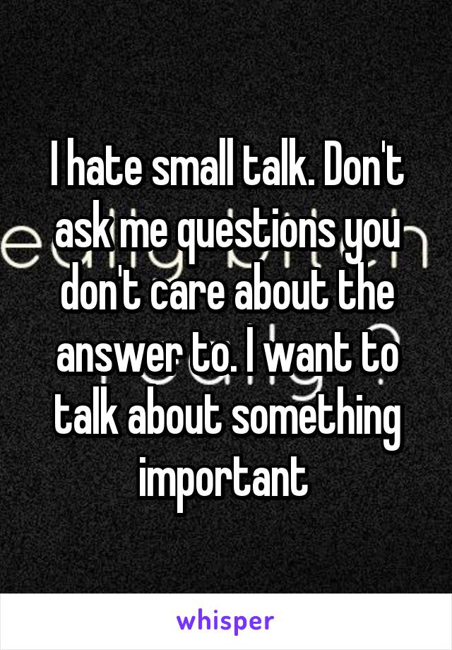 I hate small talk. Don't ask me questions you don't care about the answer to. I want to talk about something important