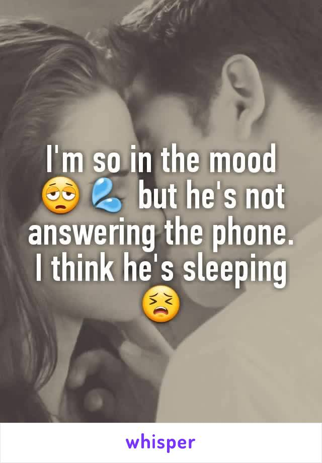 I'm so in the mood 😩💦 but he's not answering the phone. I think he's sleeping 😣