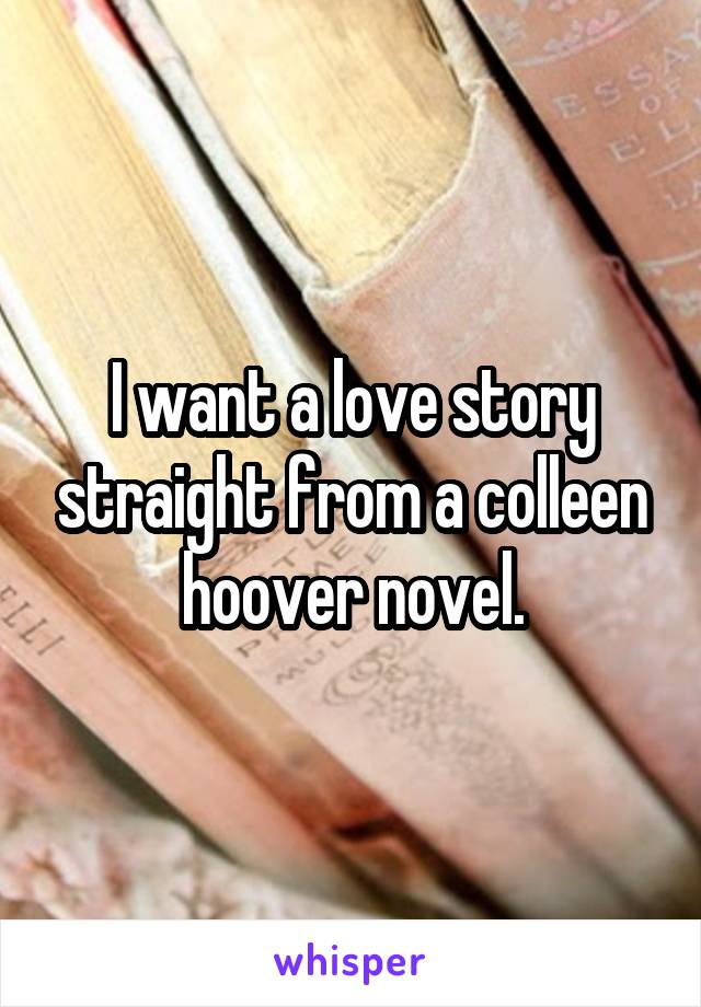 I want a love story straight from a colleen hoover novel.