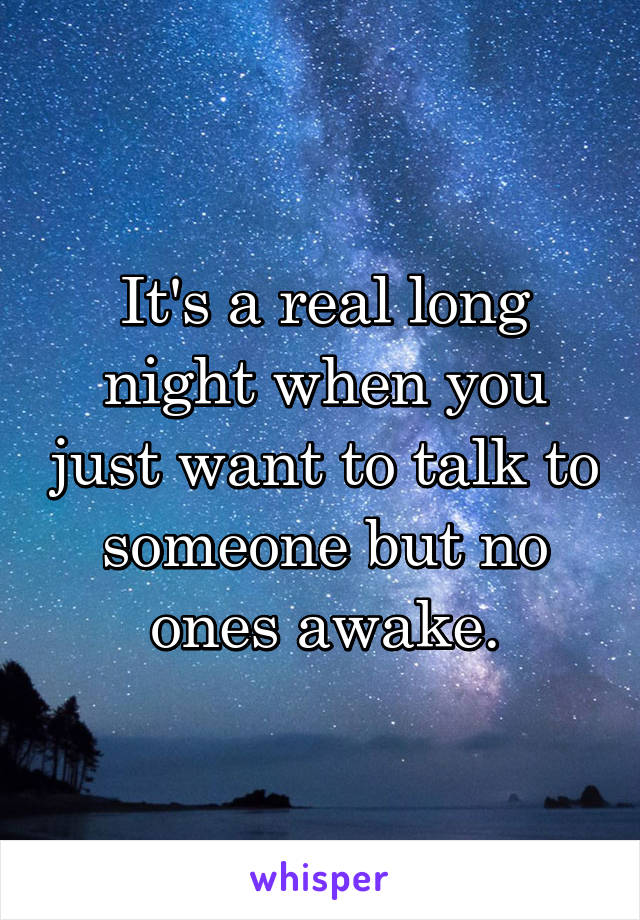 It's a real long night when you just want to talk to someone but no ones awake.