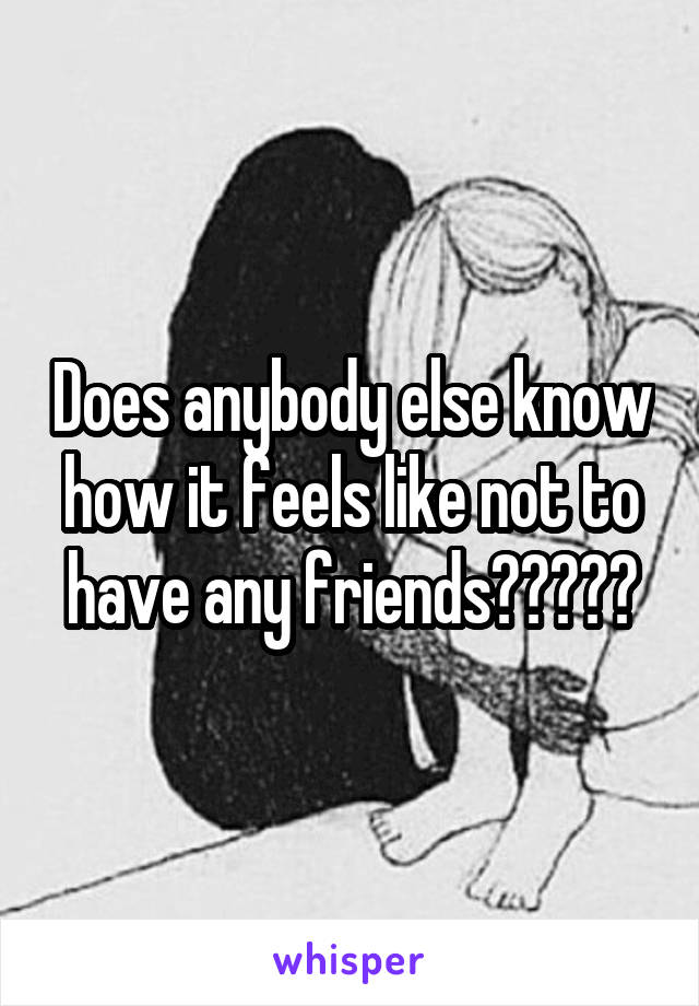Does anybody else know how it feels like not to have any friends?????