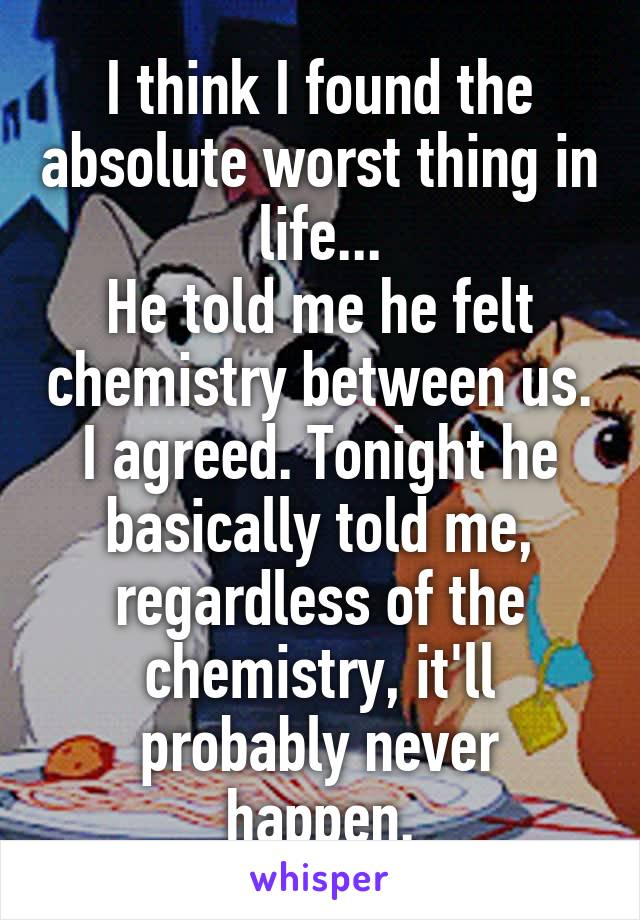 I think I found the absolute worst thing in life... He told me he felt chemistry between us. I agreed. Tonight he basically told me, regardless of the chemistry, it'll probably never happen.