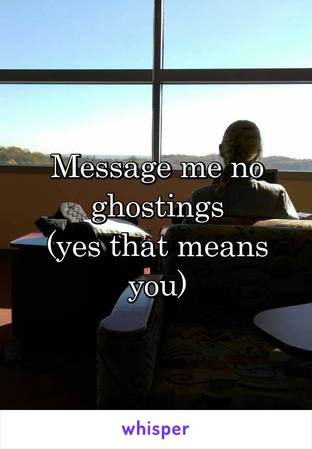 Message me no ghostings (yes that means you)