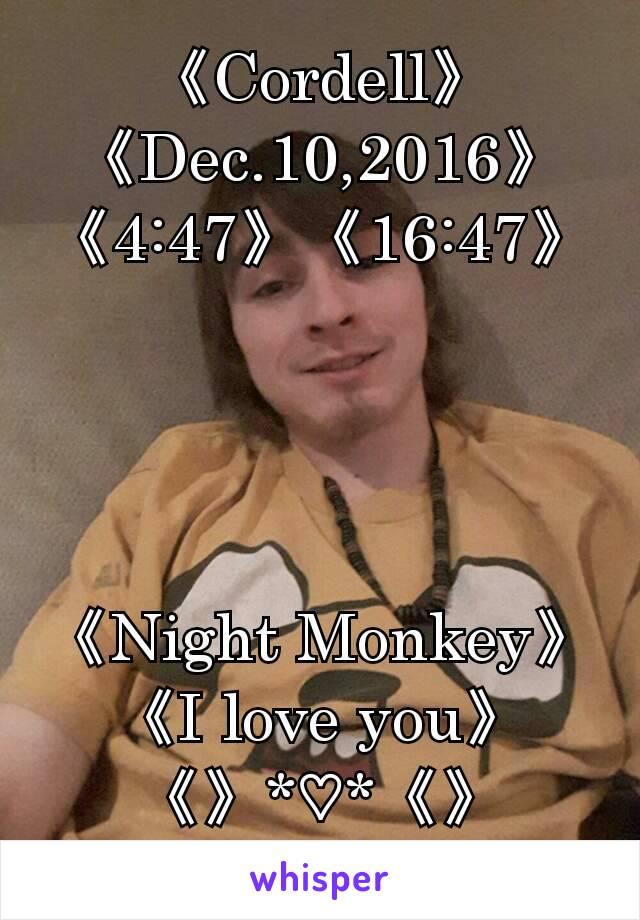 《Cordell》 《Dec.10,2016》 《4:47》《16:47》     《Night Monkey》 《I love you》 《》*♡*《》