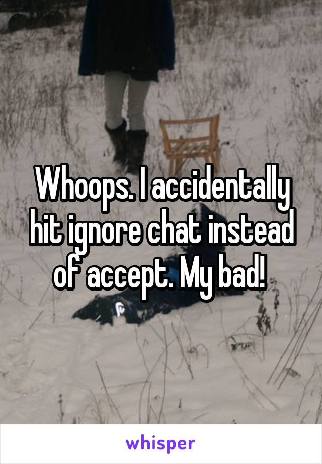 Whoops. I accidentally hit ignore chat instead of accept. My bad!
