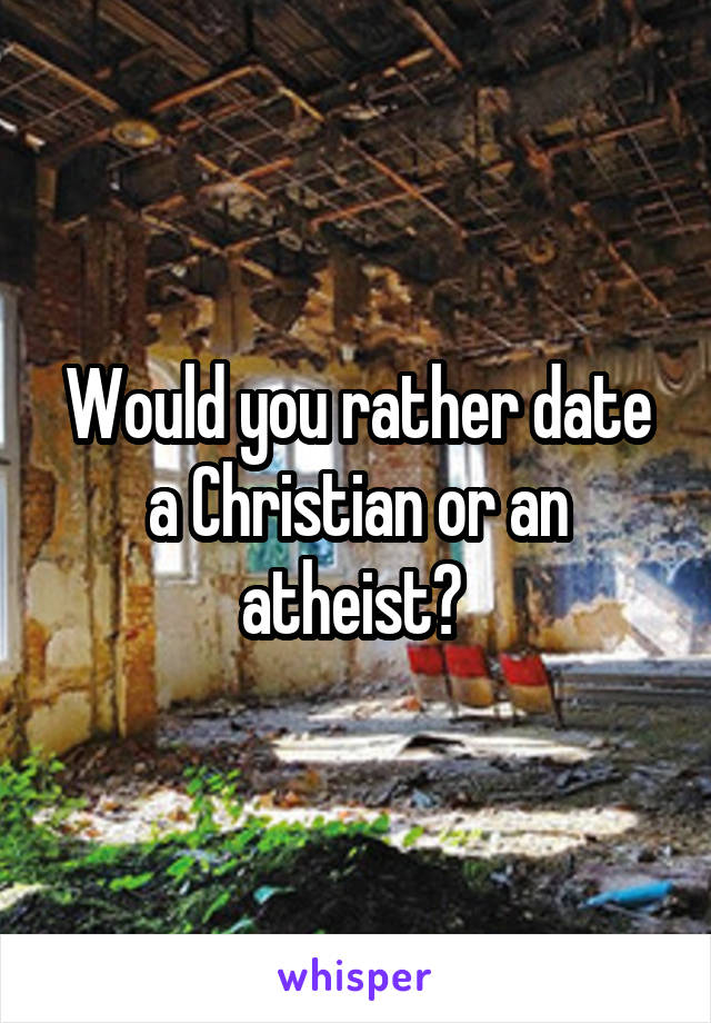 Would you rather date a Christian or an atheist?