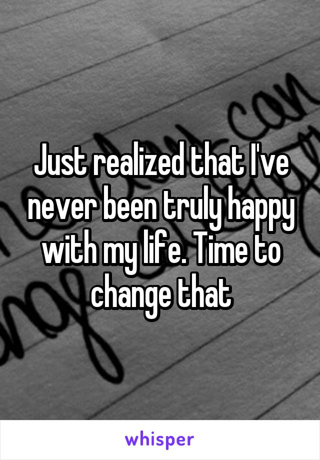 Just realized that I've never been truly happy with my life. Time to change that