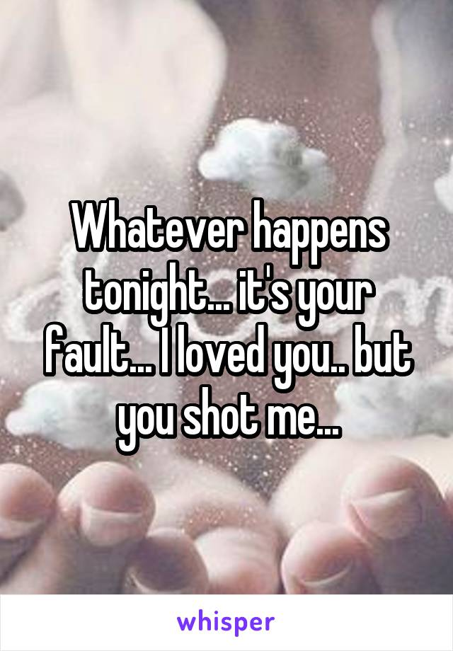 Whatever happens tonight... it's your fault... I loved you.. but you shot me...