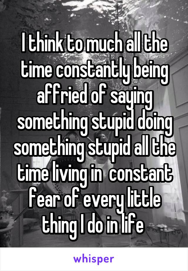 I think to much all the time constantly being affried of saying something stupid doing something stupid all the time living in  constant fear of every little thing I do in life