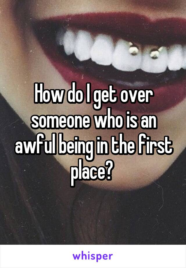 How do I get over someone who is an awful being in the first place?