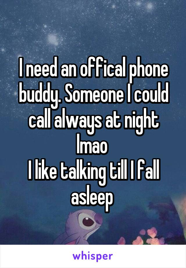 I need an offical phone buddy. Someone I could call always at night lmao  I like talking till I fall asleep