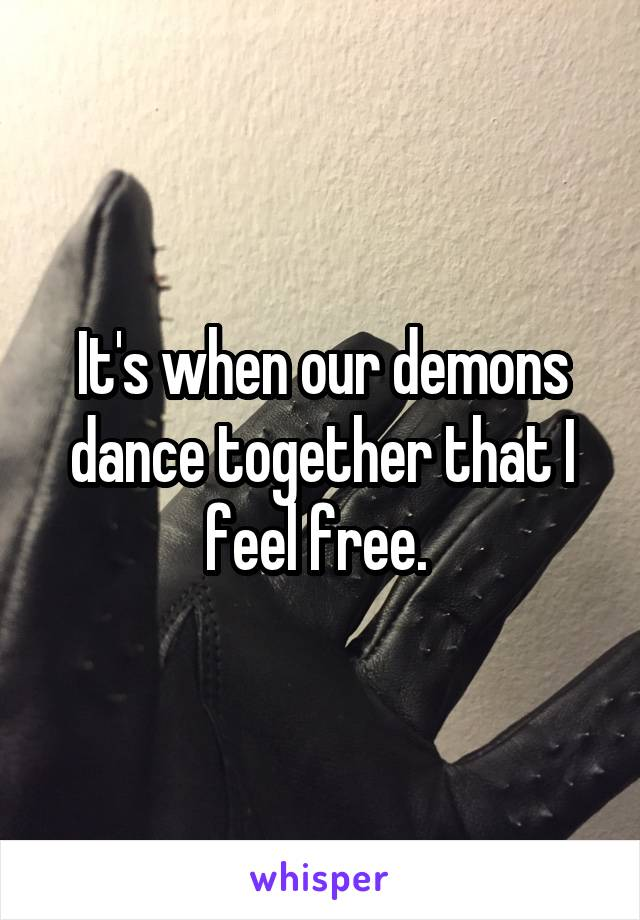 It's when our demons dance together that I feel free.