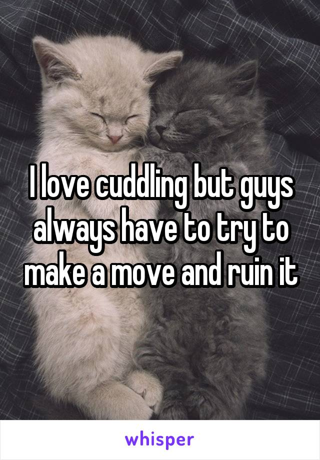 I love cuddling but guys always have to try to make a move and ruin it