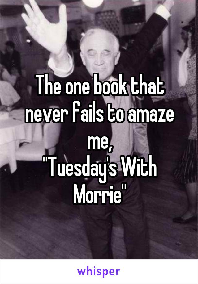 "The one book that never fails to amaze me, ""Tuesday's With Morrie"""