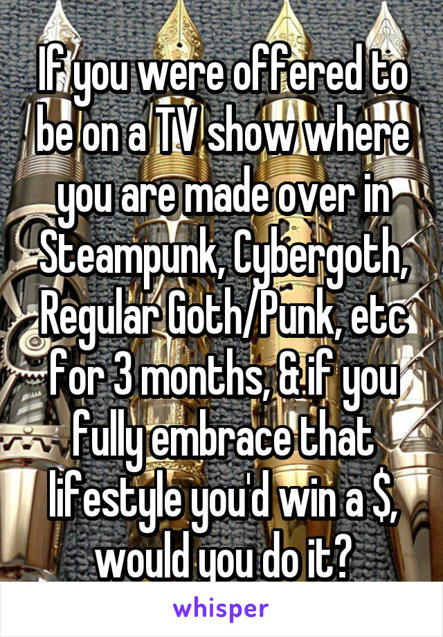 If you were offered to be on a TV show where you are made over in Steampunk, Cybergoth, Regular Goth/Punk, etc for 3 months, & if you fully embrace that lifestyle you'd win a $, would you do it?