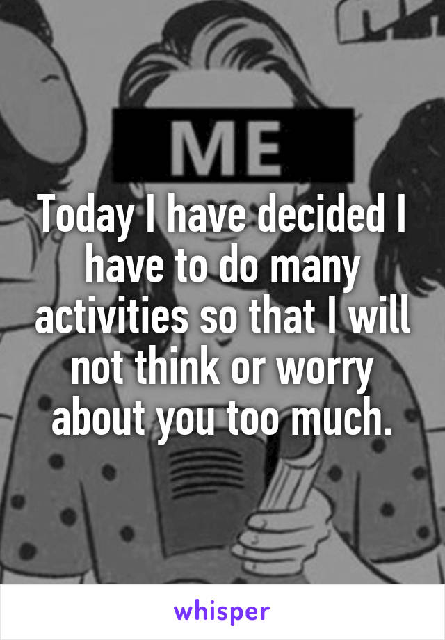 Today I have decided I have to do many activities so that I will not think or worry about you too much.