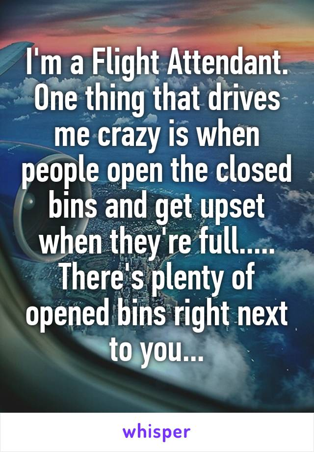 I'm a Flight Attendant. One thing that drives me crazy is when people open the closed bins and get upset when they're full..... There's plenty of opened bins right next to you...