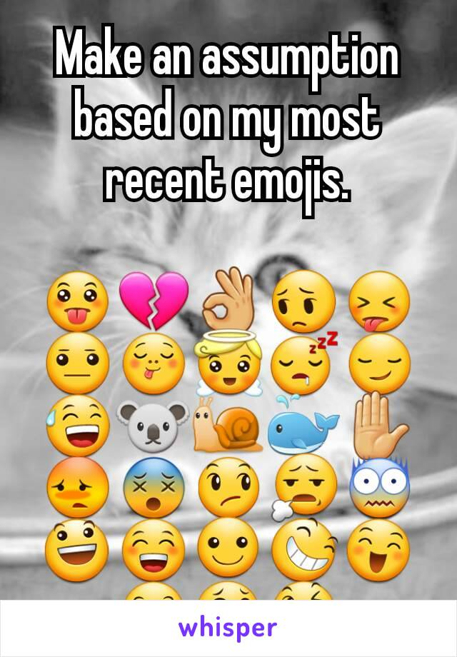 Make an assumption based on my most recent emojis.  😛💔👌😔😝😐😋😇😴😏😅🐨🐌🐳✋😳😵😞😧😨😃😁☺😆😄😊😂😉