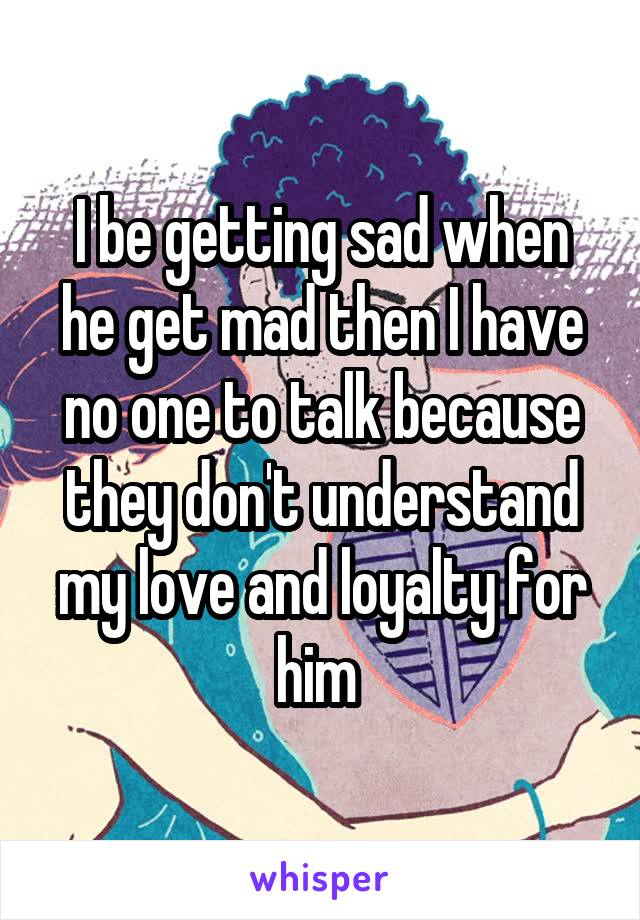 I be getting sad when he get mad then I have no one to talk because they don't understand my love and loyalty for him