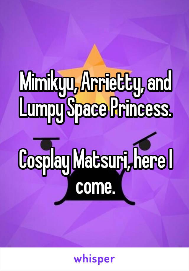 Mimikyu, Arrietty, and Lumpy Space Princess.  Cosplay Matsuri, here I come.