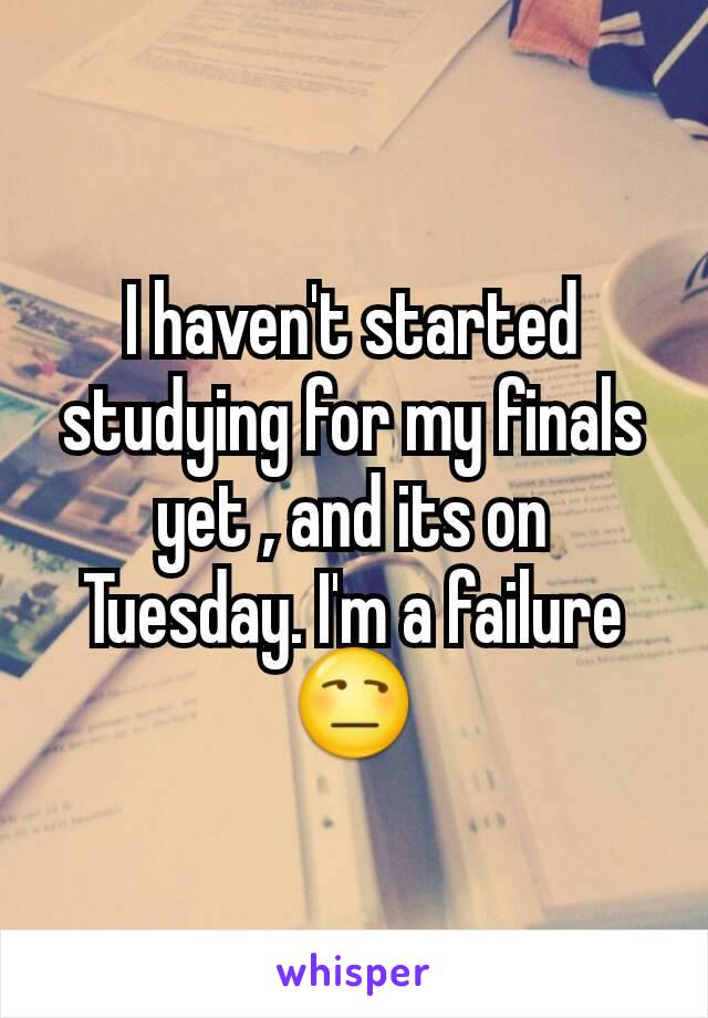 I haven't started studying for my finals yet , and its on Tuesday. I'm a failure 😒