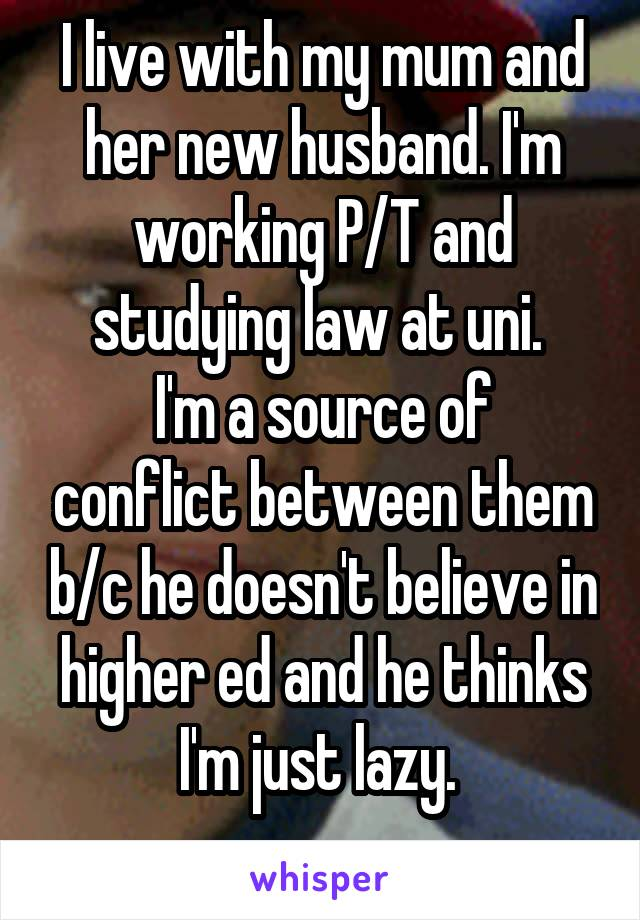 I live with my mum and her new husband. I'm working P/T and studying law at uni.  I'm a source of conflict between them b/c he doesn't believe in higher ed and he thinks I'm just lazy.