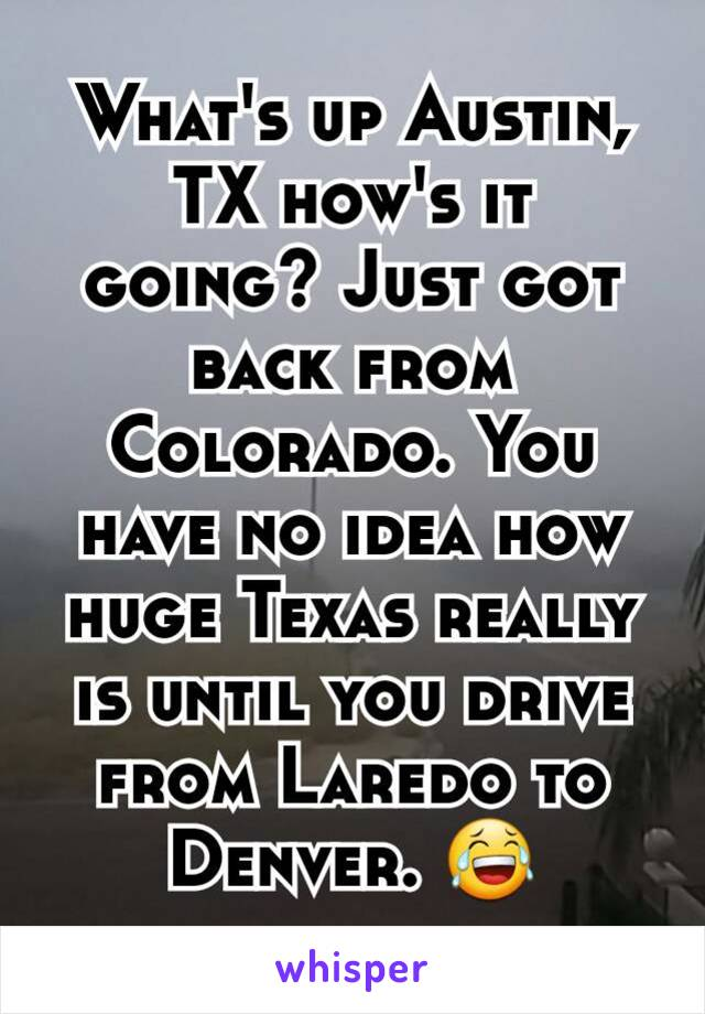 What's up Austin, TX how's it going? Just got back from Colorado. You have no idea how huge Texas really is until you drive from Laredo to Denver. 😂