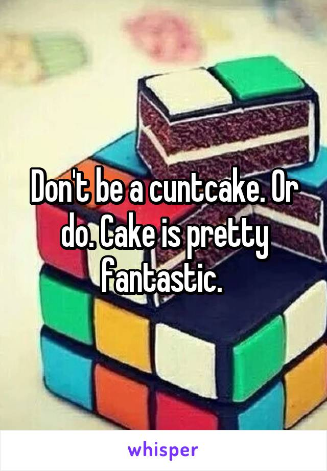 Don't be a cuntcake. Or do. Cake is pretty fantastic.