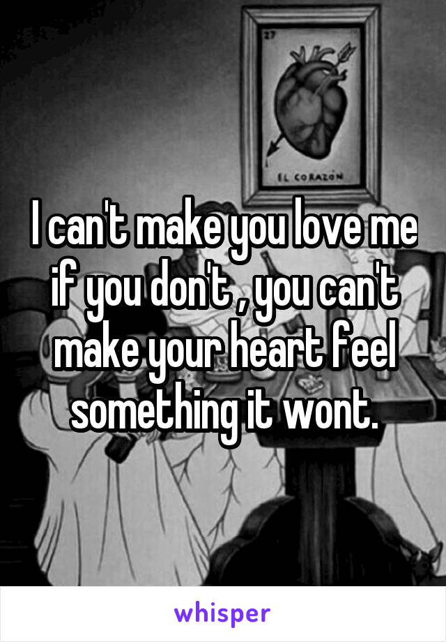 I can't make you love me if you don't , you can't make your heart feel something it wont.