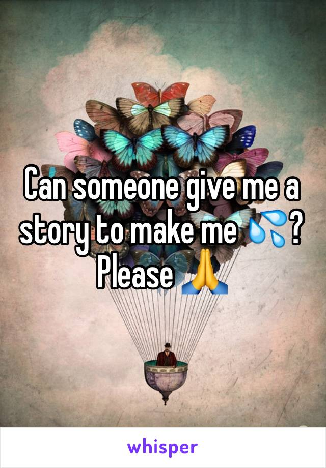 Can someone give me a story to make me 💦? Please 🙏