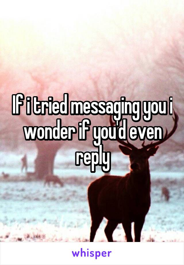 If i tried messaging you i wonder if you'd even reply