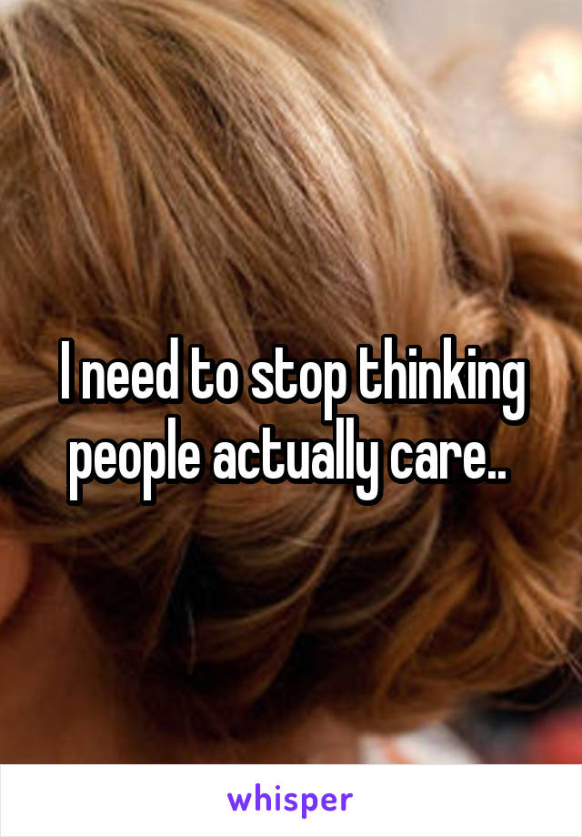I need to stop thinking people actually care..