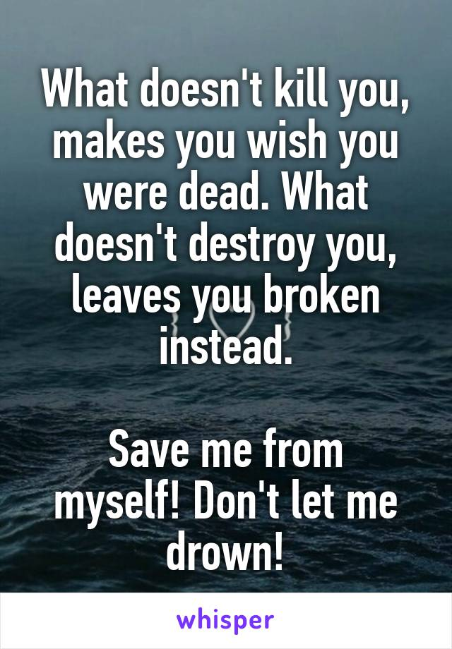 What doesn't kill you, makes you wish you were dead. What doesn't destroy you, leaves you broken instead.  Save me from myself! Don't let me drown!