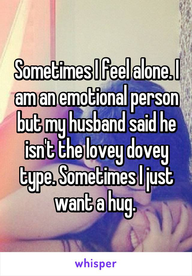 Sometimes I feel alone. I am an emotional person but my husband said he isn't the lovey dovey type. Sometimes I just want a hug.