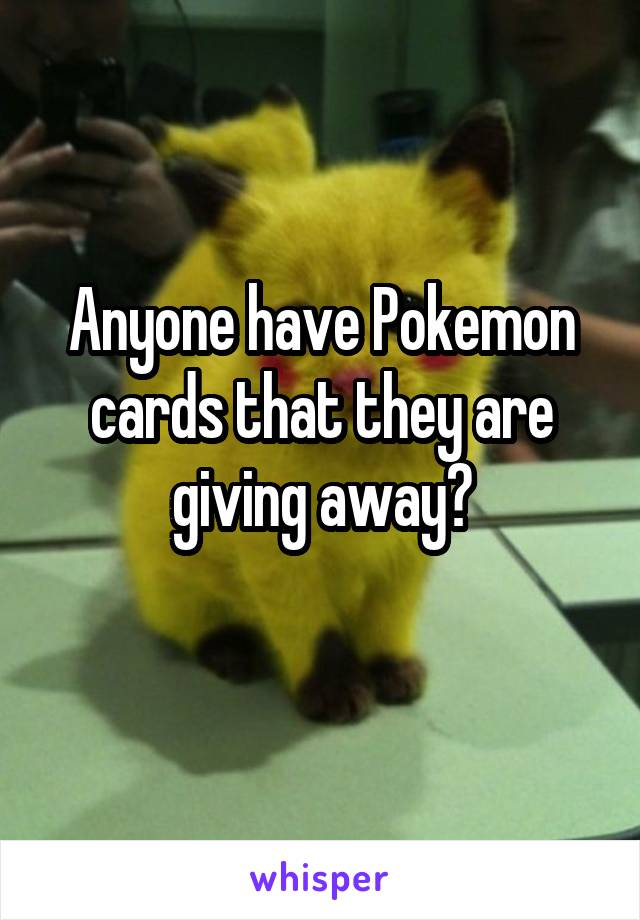 Anyone have Pokemon cards that they are giving away?
