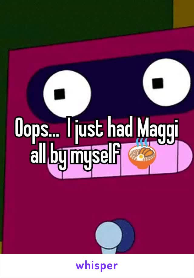 Oops...  I just had Maggi all by myself 🍜