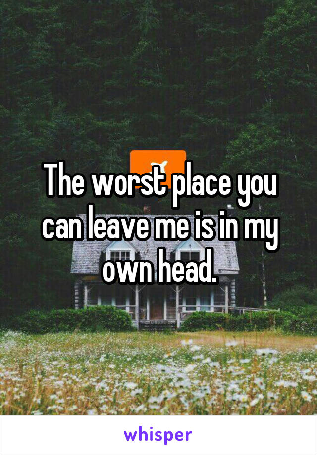 The worst place you can leave me is in my own head.