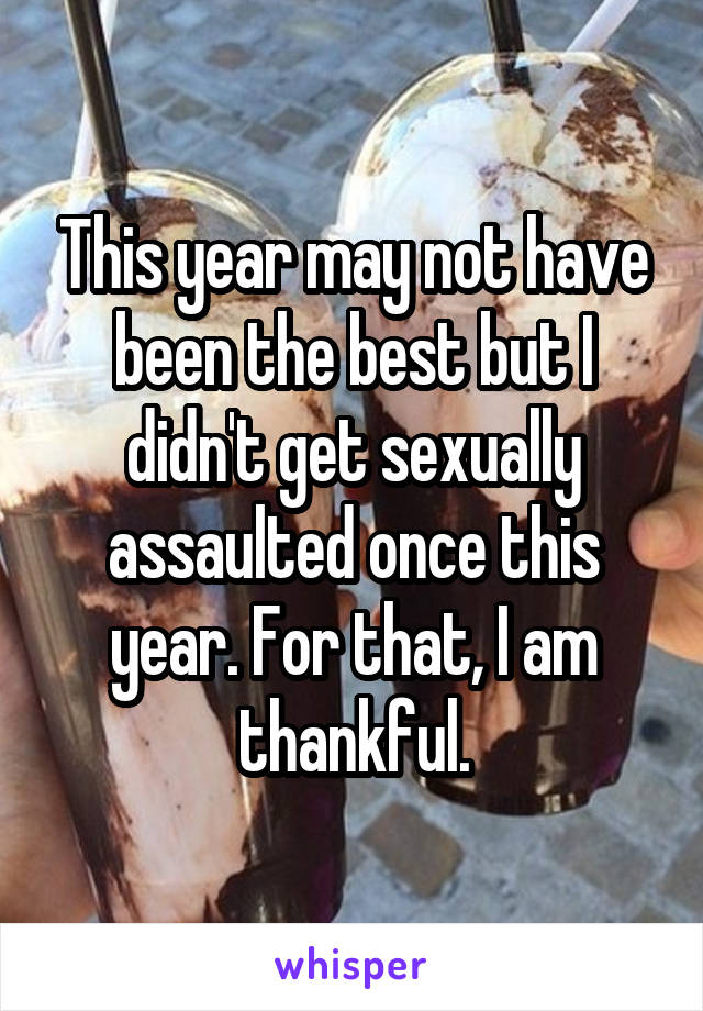This year may not have been the best but I didn't get sexually assaulted once this year. For that, I am thankful.