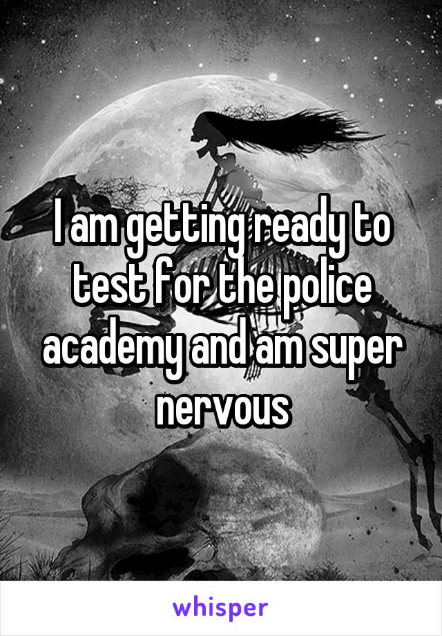 I am getting ready to test for the police academy and am super nervous