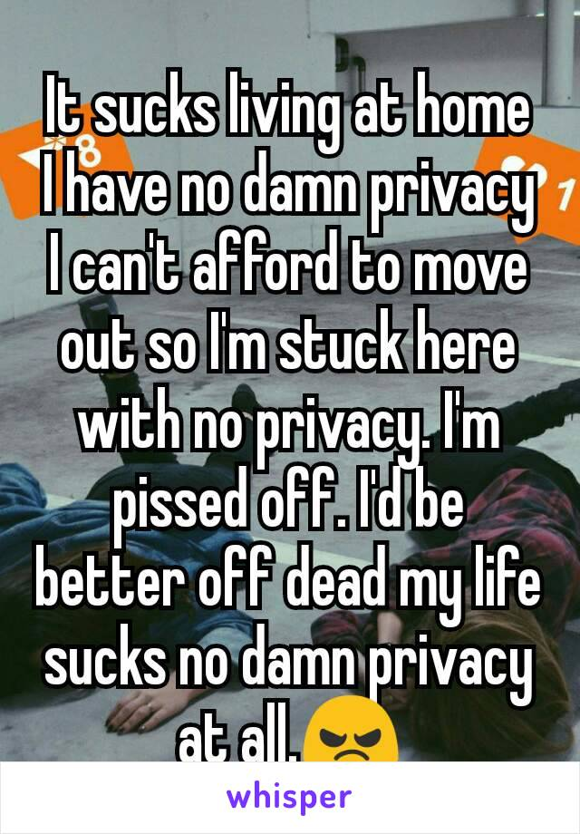 It sucks living at home I have no damn privacy I can't afford to move out so I'm stuck here with no privacy. I'm pissed off. I'd be better off dead my life sucks no damn privacy at all.😠