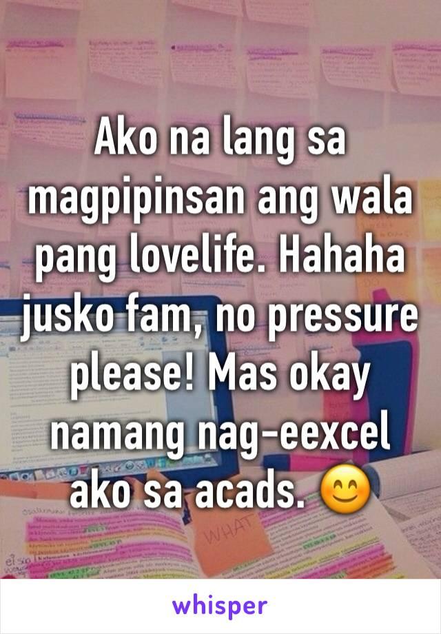 Ako na lang sa magpipinsan ang wala pang lovelife. Hahaha jusko fam, no pressure please! Mas okay namang nag-eexcel ako sa acads. 😊